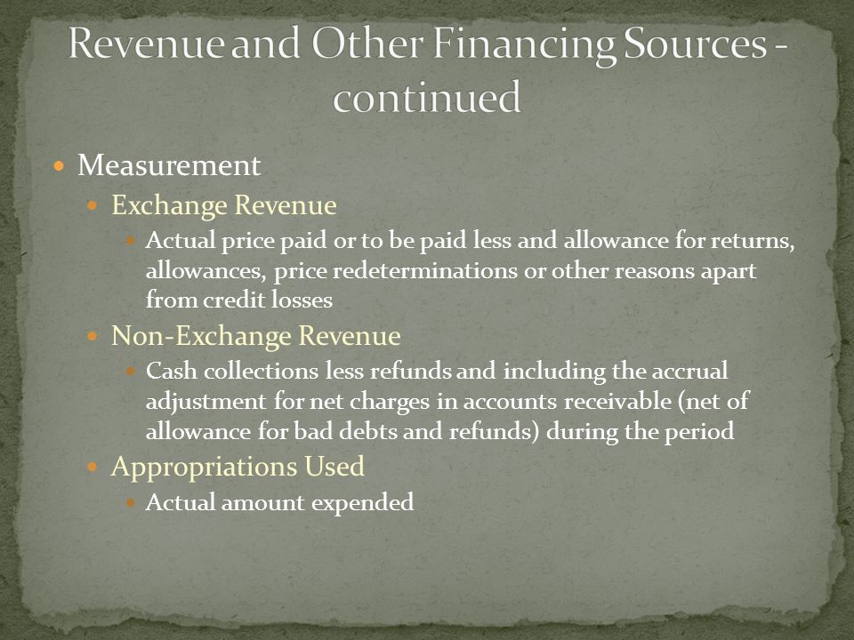 Measurement Exchange Revenue Actual price paid or to be paid less and allowance for returns, allowances, price redeterminations or other reasons apart from credit losses Non-Exchange Revenue Cash collections less refunds and including the accrual adjustment for net charges in accounts receivable (net of allowance for bad debts and refunds) during the period Appropriations Used Actual amount expended