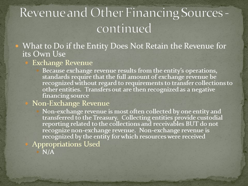 What to Do if the Entity Does Not Retain the Revenue for its Own Use Exchange Revenue Because exchange revenue results from the entity's operations, standards require that the full amount of exchange revenue be recognized without regard to requirements to transfer collections to other entities.