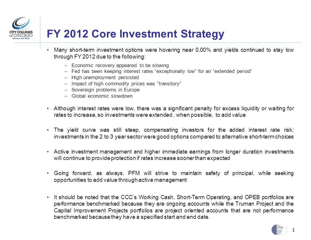 FY 2012 Core Investment Strategy Many short-term investment options were hovering near 0.00% and yields continued to stay low through FY 2012 due to the following: –Economic recovery appeared to be slowing –Fed has been keeping interest rates exceptionally low for an extended period –High unemployment persisted –Impact of high commodity prices was transitory –Sovereign problems in Europe –Global economic slowdown Although interest rates were low, there was a significant penalty for excess liquidity or waiting for rates to increase, so investments were extended, when possible, to add value The yield curve was still steep, compensating investors for the added interest rate risk; investments in the 2 to 3 year sector were good options compared to alternative short-term choices Active investment management and higher immediate earnings from longer duration investments will continue to provide protection if rates increase sooner than expected Going forward, as always, PFM will strive to maintain safety of principal, while seeking opportunities to add value through active management It should be noted that the CCC's Working Cash, Short-Term Operating, and OPEB portfolios are performance benchmarked because they are ongoing accounts while the Truman Project and the Capital Improvement Projects portfolios are project oriented accounts that are not performance benchmarked because they have a specified start and end date.