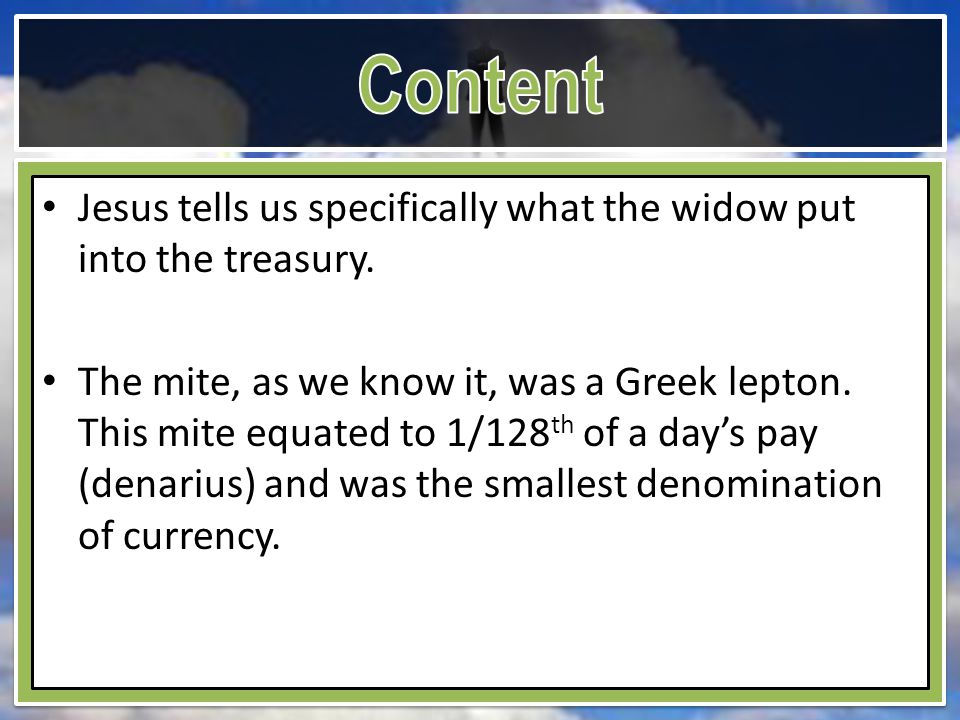 Jesus tells us specifically what the widow put into the treasury. The mite, as we know it, was a Greek lepton. This mite equated to 1/128 th of a day'