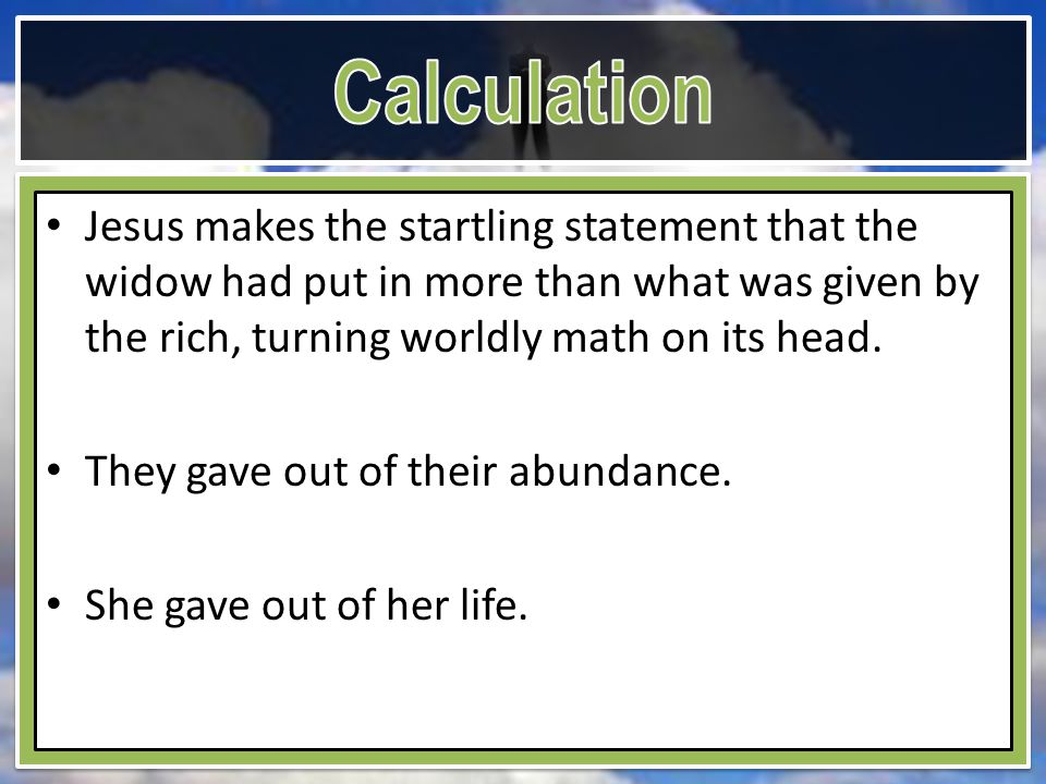 Jesus makes the startling statement that the widow had put in more than what was given by the rich, turning worldly math on its head. They gave out of