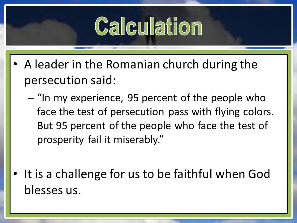 A leader in the Romanian church during the persecution said: – In my experience, 95 percent of the people who face the test of persecution pass with flying colors.