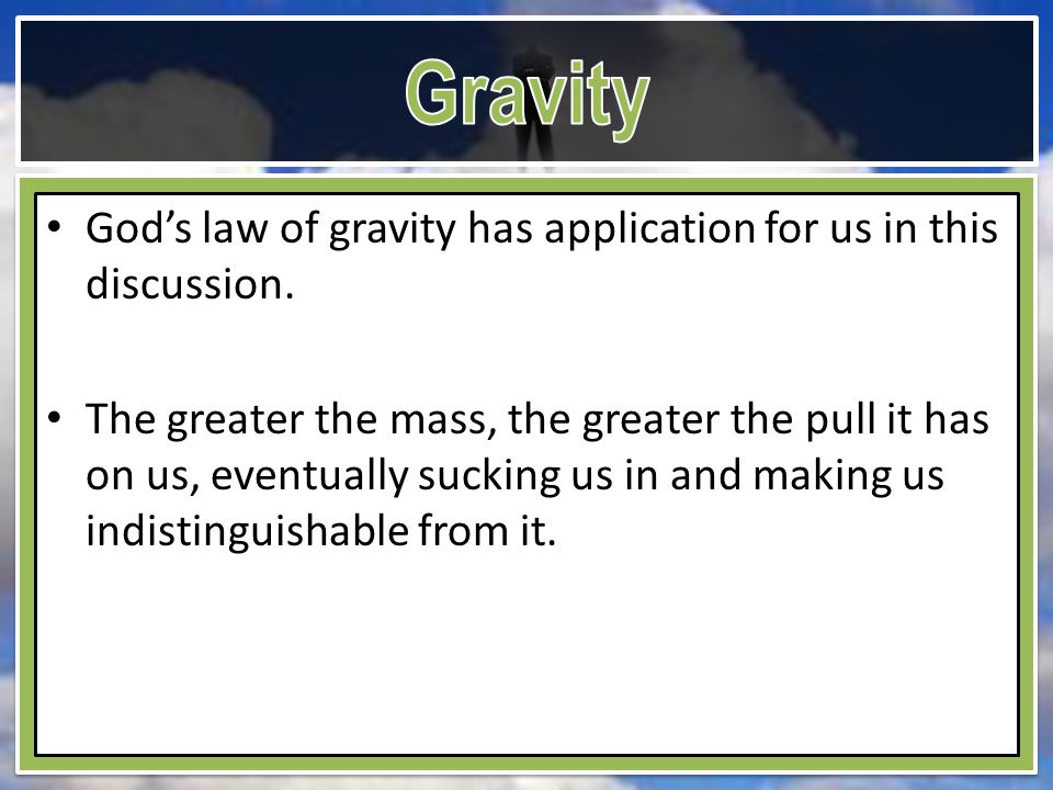 God's law of gravity has application for us in this discussion. The greater the mass, the greater the pull it has on us, eventually sucking us in and
