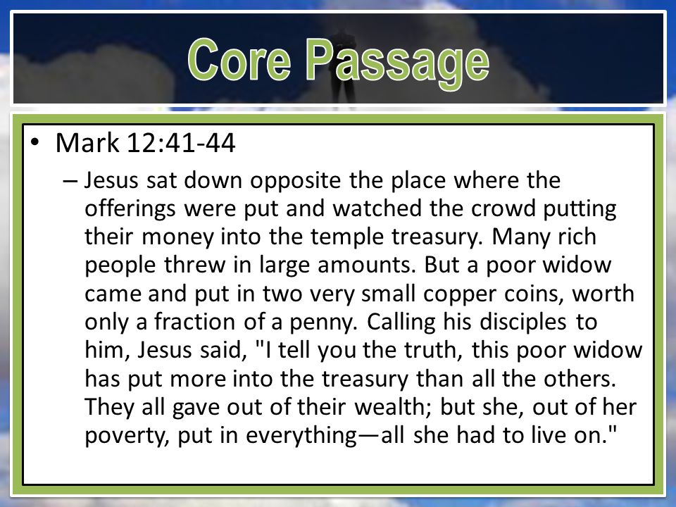 Mark 12:41-44 – Jesus sat down opposite the place where the offerings were put and watched the crowd putting their money into the temple treasury.