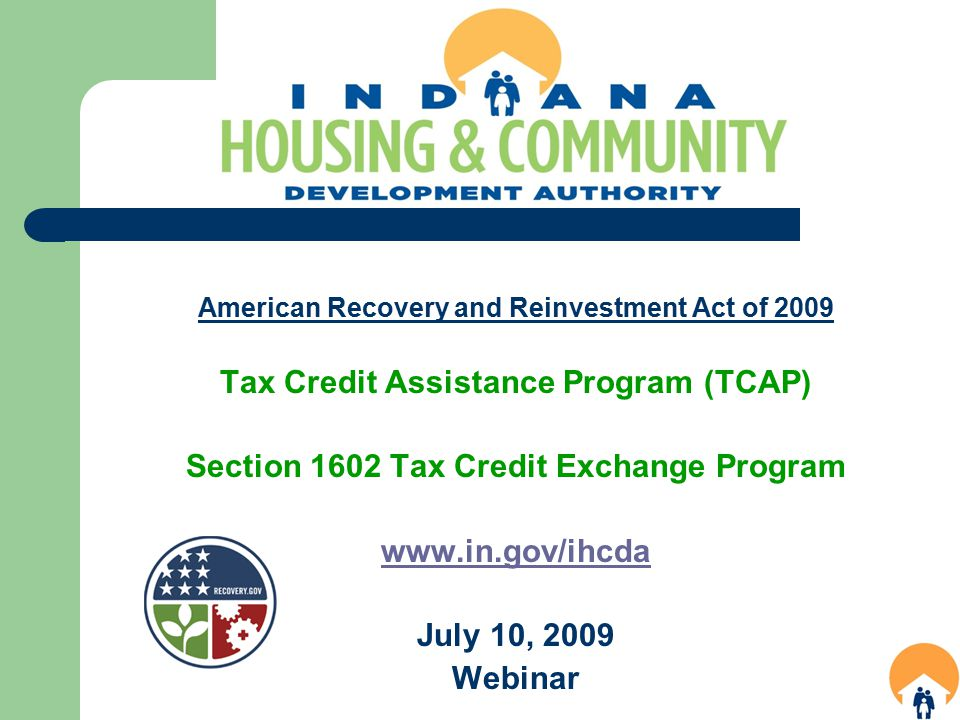 American Recovery and Reinvestment Act of 2009 Tax Credit Assistance Program (TCAP) Section 1602 Tax Credit Exchange Program www.in.gov/ihcda July 10, 2009 Webinar