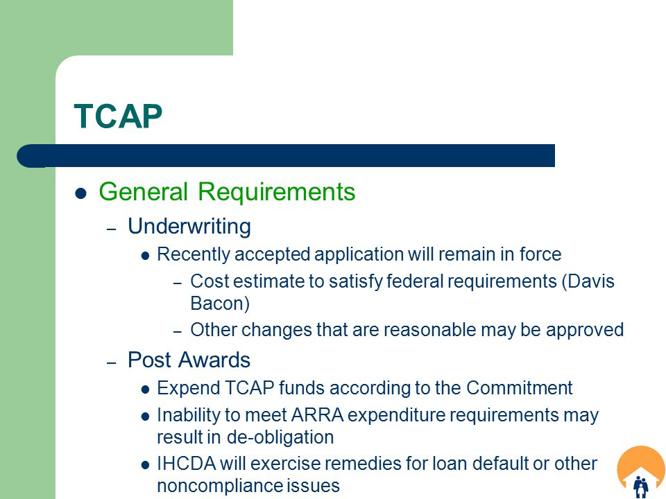 TCAP General Requirements – Underwriting Recently accepted application will remain in force – Cost estimate to satisfy federal requirements (Davis Bacon) – Other changes that are reasonable may be approved – Post Awards Expend TCAP funds according to the Commitment Inability to meet ARRA expenditure requirements may result in de-obligation IHCDA will exercise remedies for loan default or other noncompliance issues