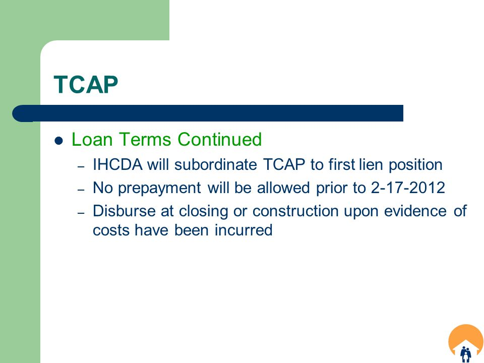 TCAP Loan Terms Continued – IHCDA will subordinate TCAP to first lien position – No prepayment will be allowed prior to 2-17-2012 – Disburse at closing or construction upon evidence of costs have been incurred