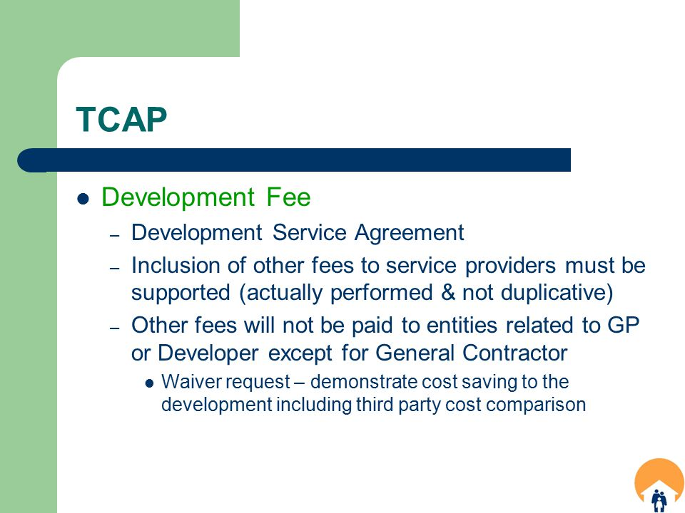 TCAP Development Fee – Development Service Agreement – Inclusion of other fees to service providers must be supported (actually performed & not duplicative) – Other fees will not be paid to entities related to GP or Developer except for General Contractor Waiver request – demonstrate cost saving to the development including third party cost comparison
