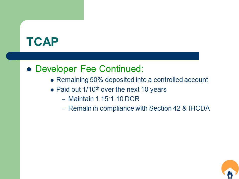 TCAP Developer Fee Continued: Remaining 50% deposited into a controlled account Paid out 1/10 th over the next 10 years – Maintain 1.15:1.10 DCR – Remain in compliance with Section 42 & IHCDA