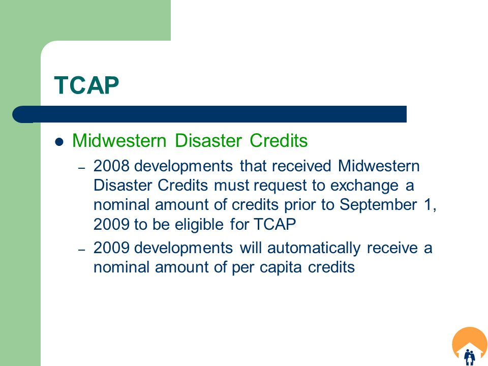 TCAP Midwestern Disaster Credits – 2008 developments that received Midwestern Disaster Credits must request to exchange a nominal amount of credits prior to September 1, 2009 to be eligible for TCAP – 2009 developments will automatically receive a nominal amount of per capita credits