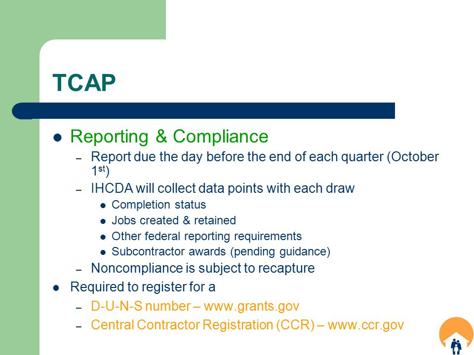 TCAP Reporting & Compliance – Report due the day before the end of each quarter (October 1 st ) – IHCDA will collect data points with each draw Completion status Jobs created & retained Other federal reporting requirements Subcontractor awards (pending guidance) – Noncompliance is subject to recapture Required to register for a – D-U-N-S number – www.grants.gov – Central Contractor Registration (CCR) – www.ccr.gov