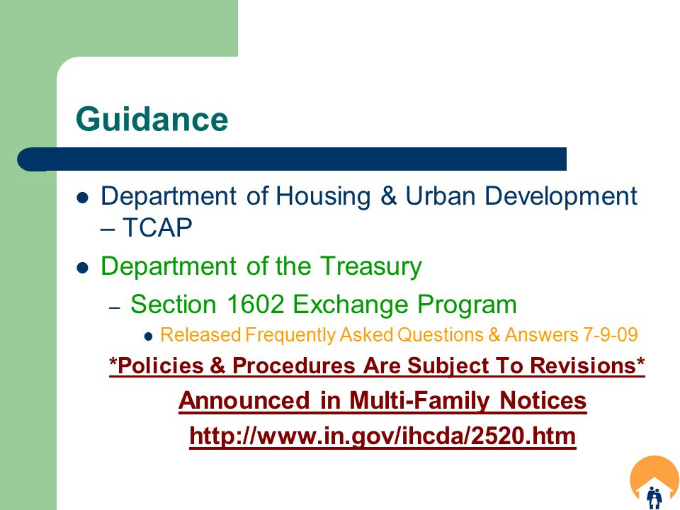 Guidance Department of Housing & Urban Development – TCAP Department of the Treasury – Section 1602 Exchange Program Released Frequently Asked Questions & Answers 7-9-09 *Policies & Procedures Are Subject To Revisions* Announced in Multi-Family Notices http://www.in.gov/ihcda/2520.htm