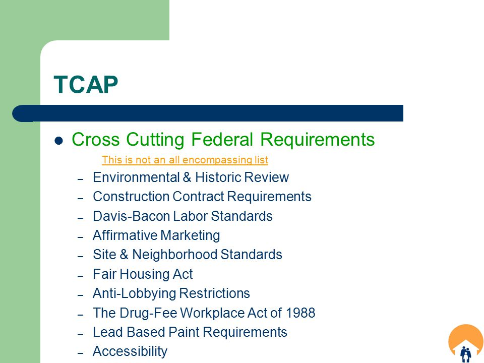 TCAP Cross Cutting Federal Requirements This is not an all encompassing list – Environmental & Historic Review – Construction Contract Requirements – Davis-Bacon Labor Standards – Affirmative Marketing – Site & Neighborhood Standards – Fair Housing Act – Anti-Lobbying Restrictions – The Drug-Fee Workplace Act of 1988 – Lead Based Paint Requirements – Accessibility