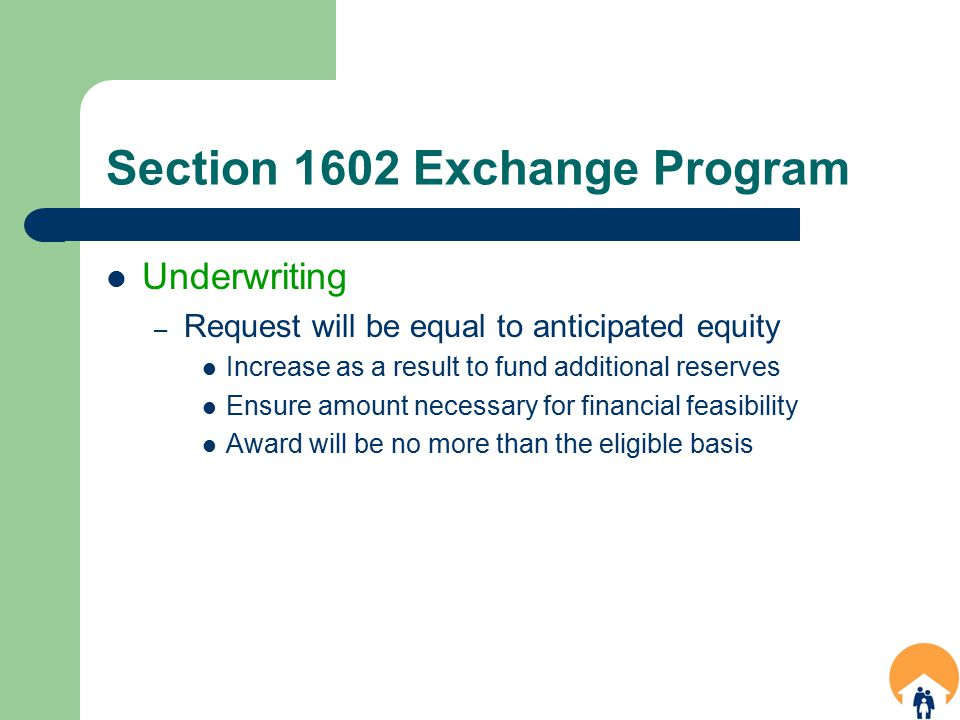 Section 1602 Exchange Program Underwriting – Request will be equal to anticipated equity Increase as a result to fund additional reserves Ensure amount necessary for financial feasibility Award will be no more than the eligible basis