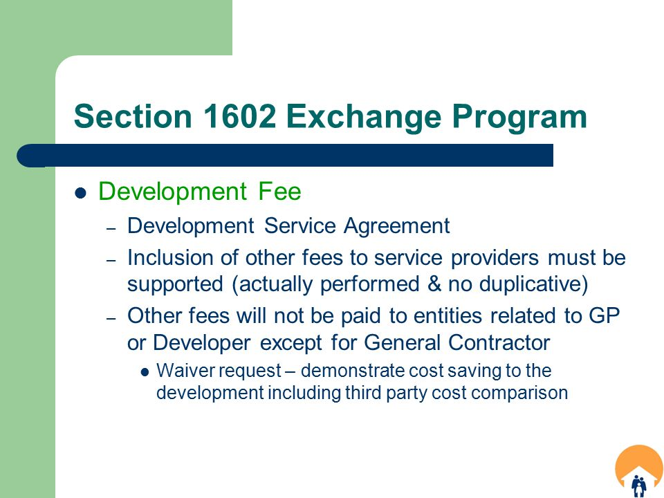 Section 1602 Exchange Program Development Fee – Development Service Agreement – Inclusion of other fees to service providers must be supported (actually performed & no duplicative) – Other fees will not be paid to entities related to GP or Developer except for General Contractor Waiver request – demonstrate cost saving to the development including third party cost comparison