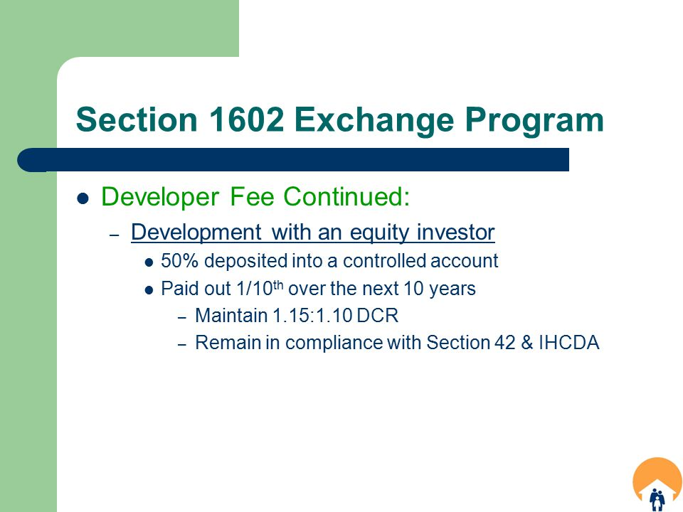 Section 1602 Exchange Program Developer Fee Continued: – Development with an equity investor 50% deposited into a controlled account Paid out 1/10 th over the next 10 years – Maintain 1.15:1.10 DCR – Remain in compliance with Section 42 & IHCDA