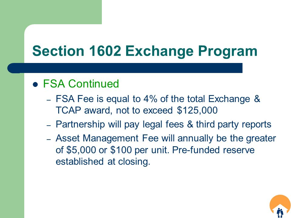 Section 1602 Exchange Program FSA Continued – FSA Fee is equal to 4% of the total Exchange & TCAP award, not to exceed $125,000 – Partnership will pay legal fees & third party reports – Asset Management Fee will annually be the greater of $5,000 or $100 per unit.