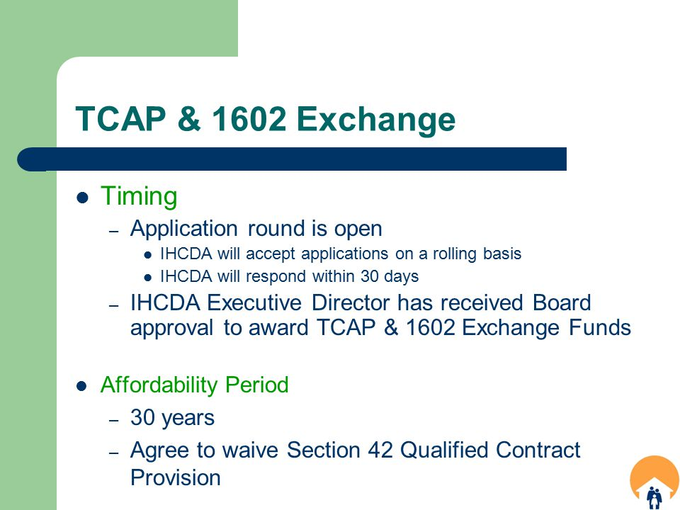 TCAP & 1602 Exchange Timing – Application round is open IHCDA will accept applications on a rolling basis IHCDA will respond within 30 days – IHCDA Executive Director has received Board approval to award TCAP & 1602 Exchange Funds Affordability Period – 30 years – Agree to waive Section 42 Qualified Contract Provision