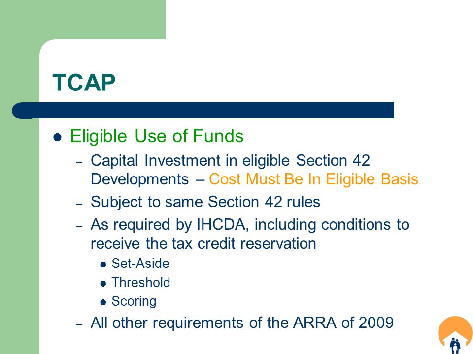 TCAP Eligible Use of Funds – Capital Investment in eligible Section 42 Developments – Cost Must Be In Eligible Basis – Subject to same Section 42 rules – As required by IHCDA, including conditions to receive the tax credit reservation Set-Aside Threshold Scoring – All other requirements of the ARRA of 2009