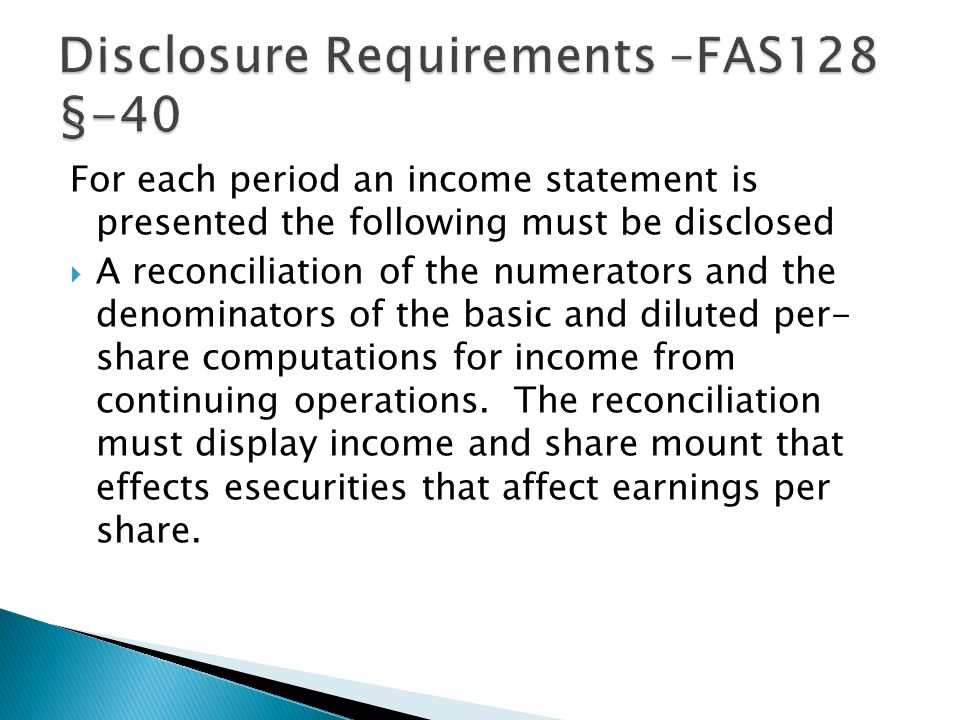 For each period an income statement is presented the following must be disclosed  A reconciliation of the numerators and the denominators of the basic and diluted per- share computations for income from continuing operations.