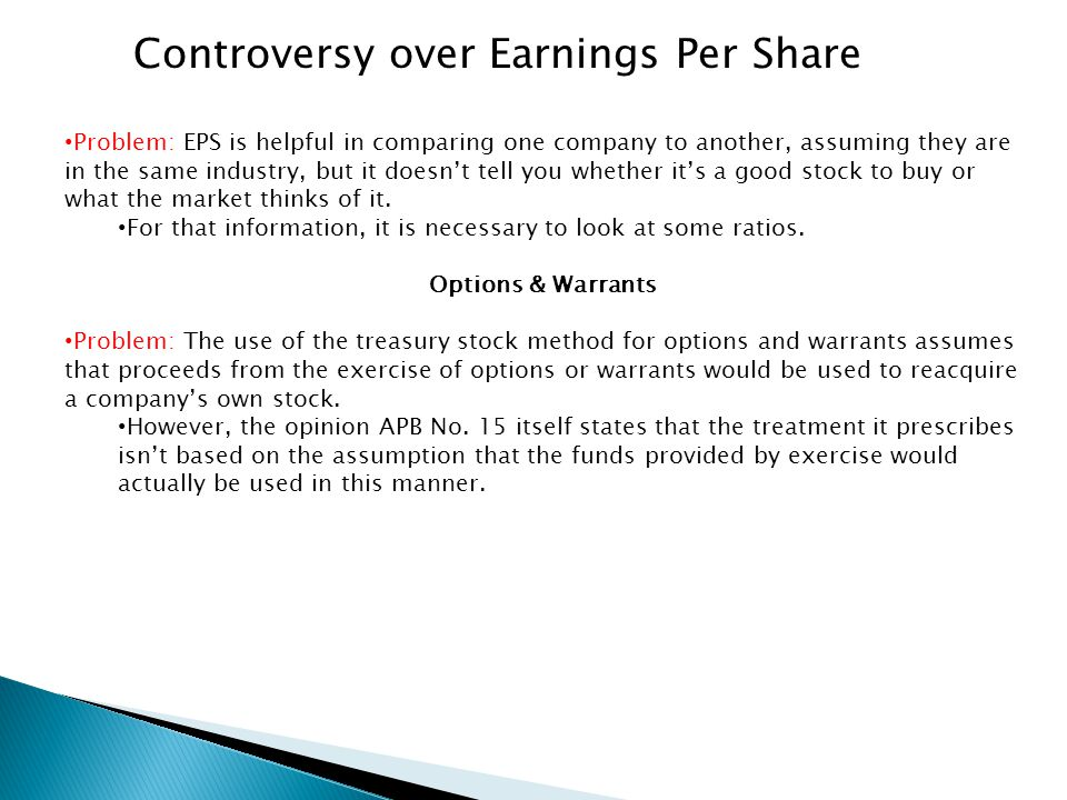 Controversy over Earnings Per Share Problem: EPS is helpful in comparing one company to another, assuming they are in the same industry, but it doesn'
