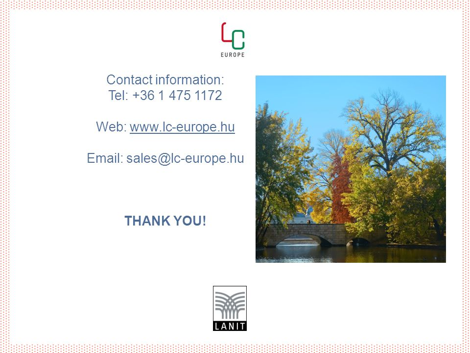 Contact information: Tel: +36 1 475 1172 Web: www.lc-europe.hu Email: sales@lc-europe.hu THANK YOU!