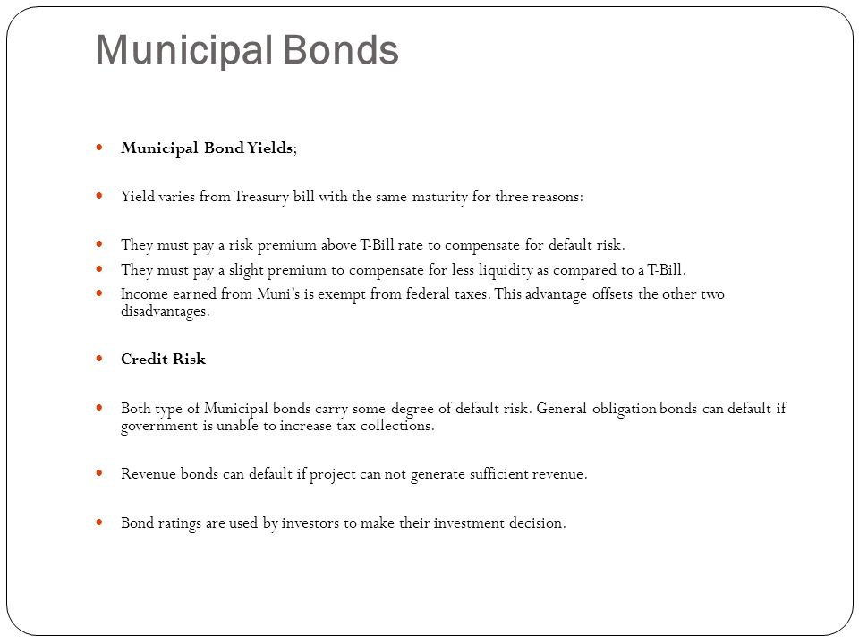 Municipal Bonds Municipal Bond Yields; Yield varies from Treasury bill with the same maturity for three reasons: They must pay a risk premium above T-Bill rate to compensate for default risk.