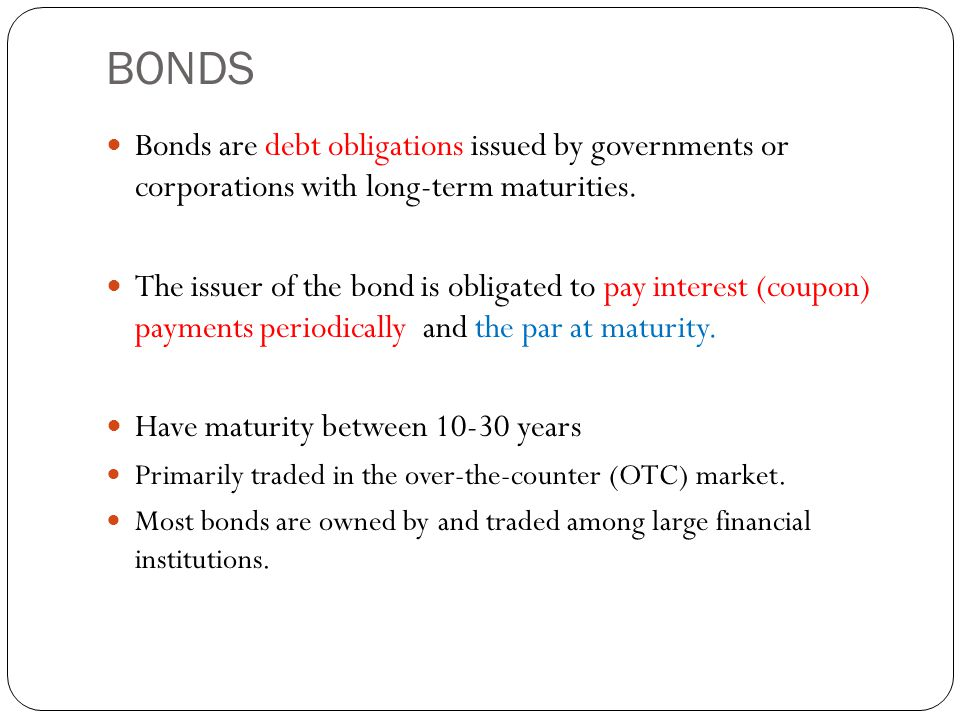 BONDS Bonds are debt obligations issued by governments or corporations with long-term maturities.