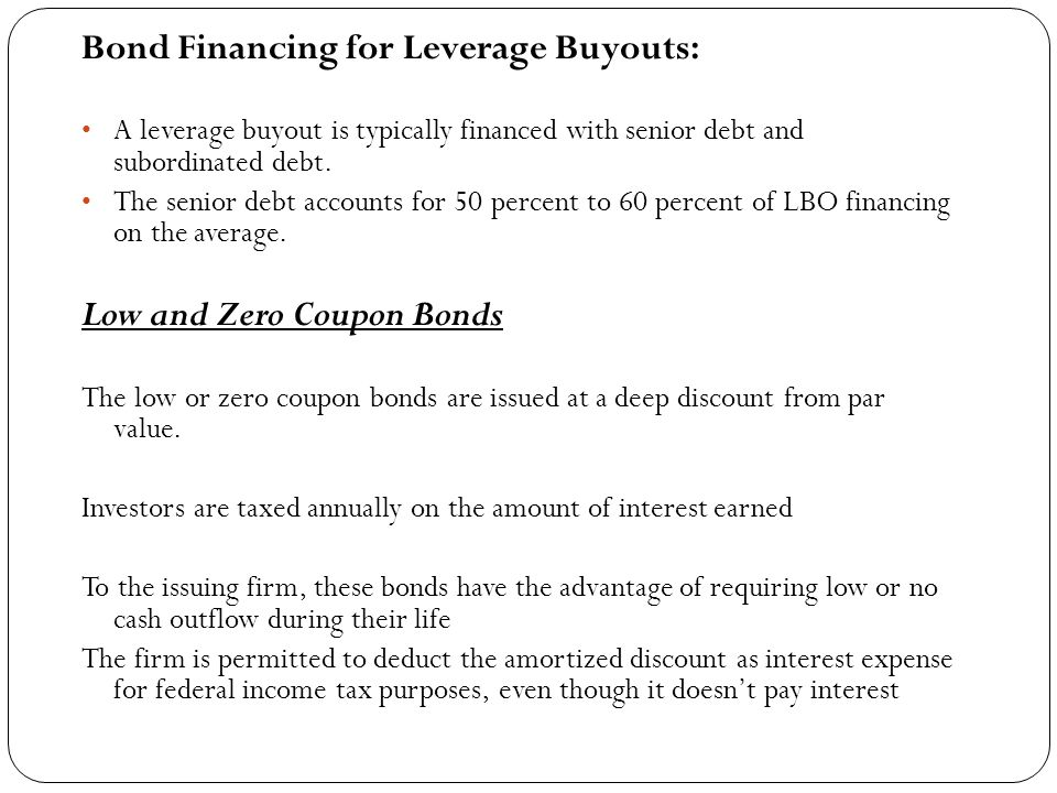 Bond Financing for Leverage Buyouts: A leverage buyout is typically financed with senior debt and subordinated debt.