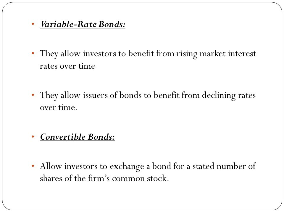 Variable-Rate Bonds: They allow investors to benefit from rising market interest rates over time They allow issuers of bonds to benefit from declining rates over time.