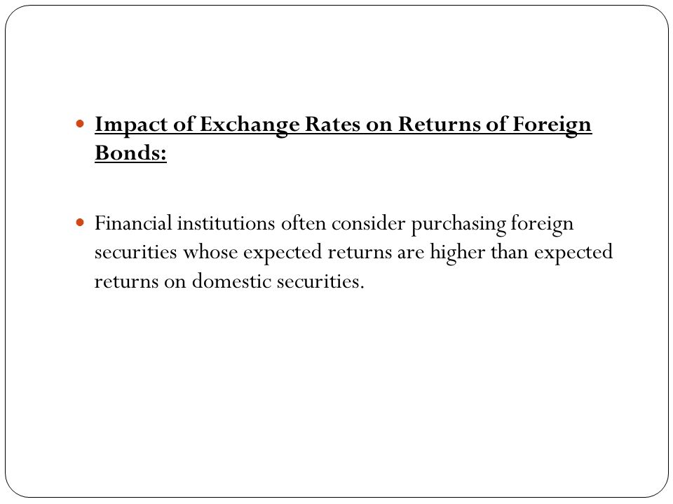 Impact of Exchange Rates on Returns of Foreign Bonds: Financial institutions often consider purchasing foreign securities whose expected returns are higher than expected returns on domestic securities.