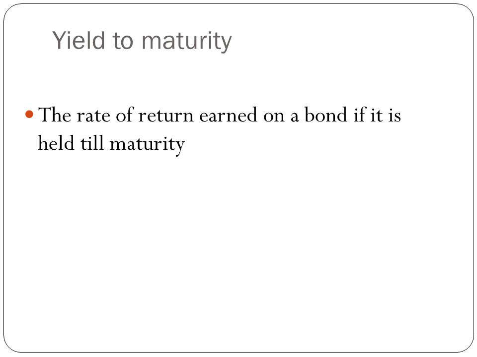 Yield to maturity The rate of return earned on a bond if it is held till maturity