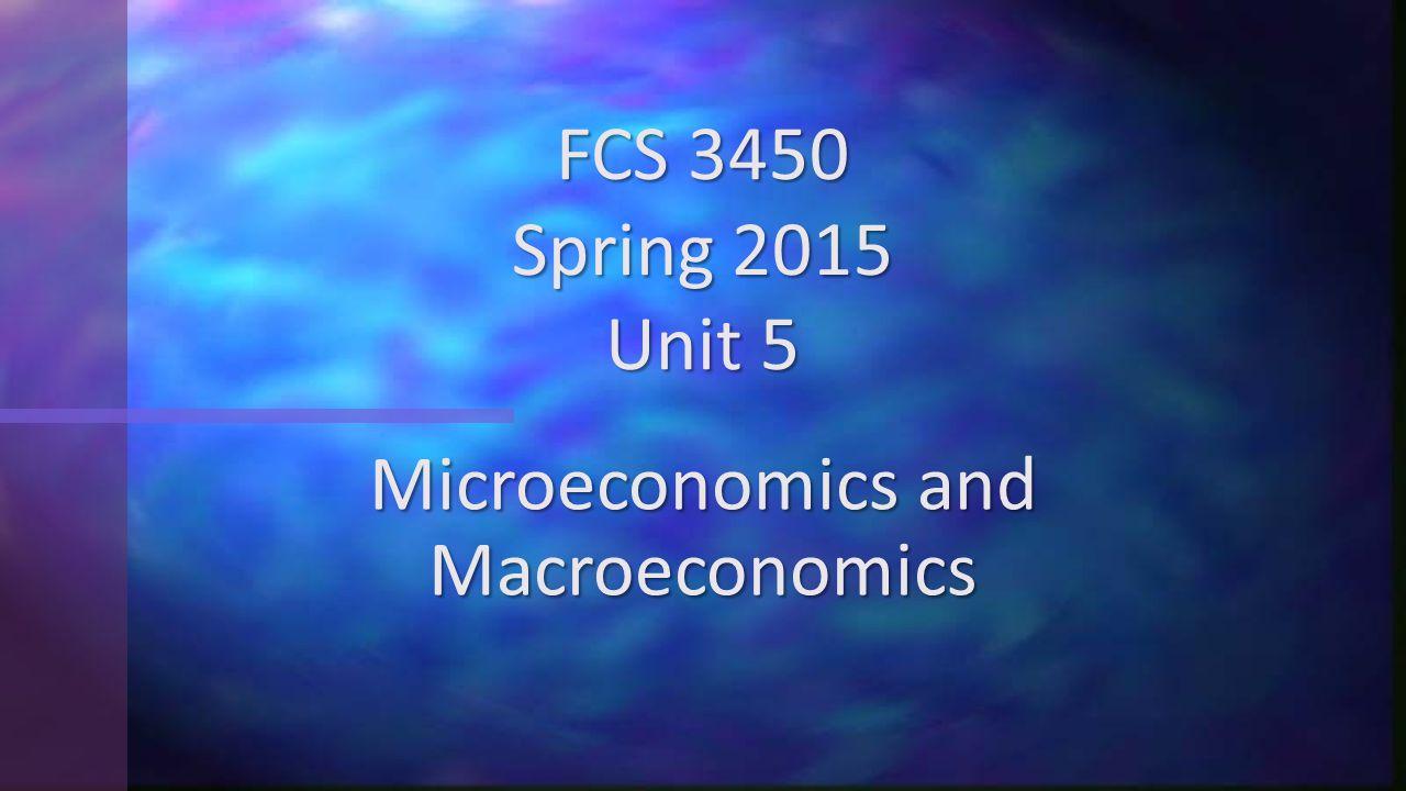 Microeconomics and Macroeconomics FCS 3450 Spring 2015 Unit 5