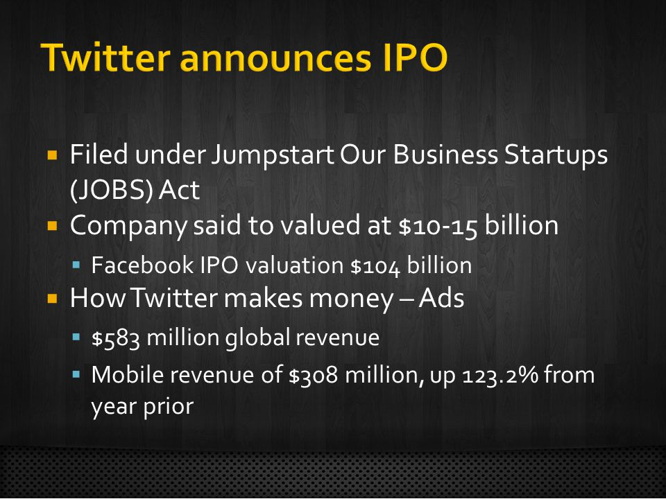  Filed under Jumpstart Our Business Startups (JOBS) Act  Company said to valued at $10-15 billion  Facebook IPO valuation $104 billion  How Twitter makes money – Ads  $583 million global revenue  Mobile revenue of $308 million, up 123.2% from year prior