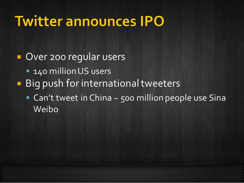  Over 200 regular users  140 million US users  Big push for international tweeters  Can't tweet in China ~ 500 million people use Sina Weibo