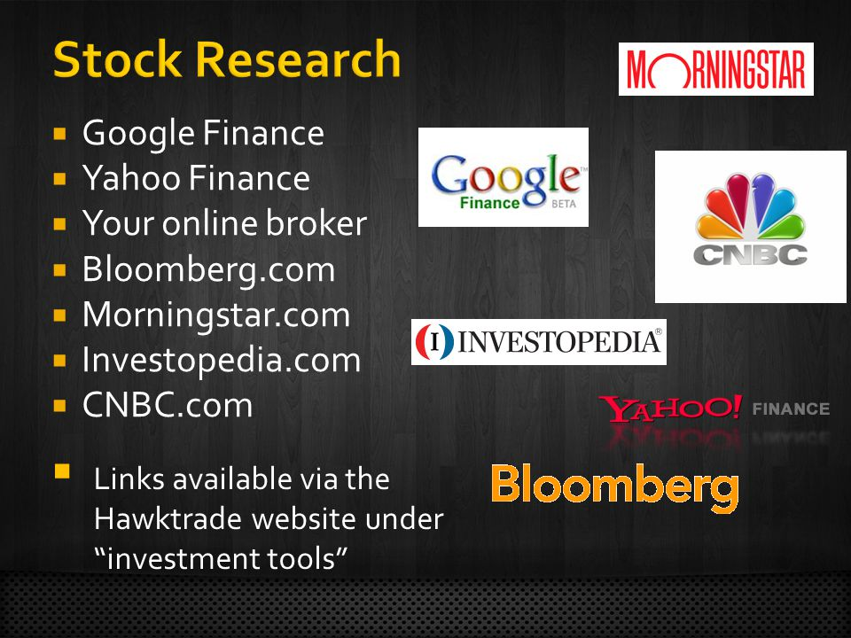 Google Finance  Yahoo Finance  Your online broker  Bloomberg.com  Morningstar.com  Investopedia.com  CNBC.com  Links available via the Hawktrade website under investment tools