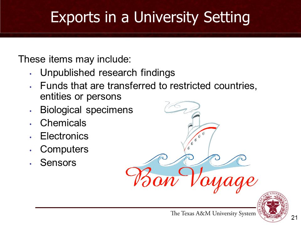 Exports in a University Setting These items may include: Unpublished research findings Funds that are transferred to restricted countries, entities or persons Biological specimens Chemicals Electronics Computers Sensors 21