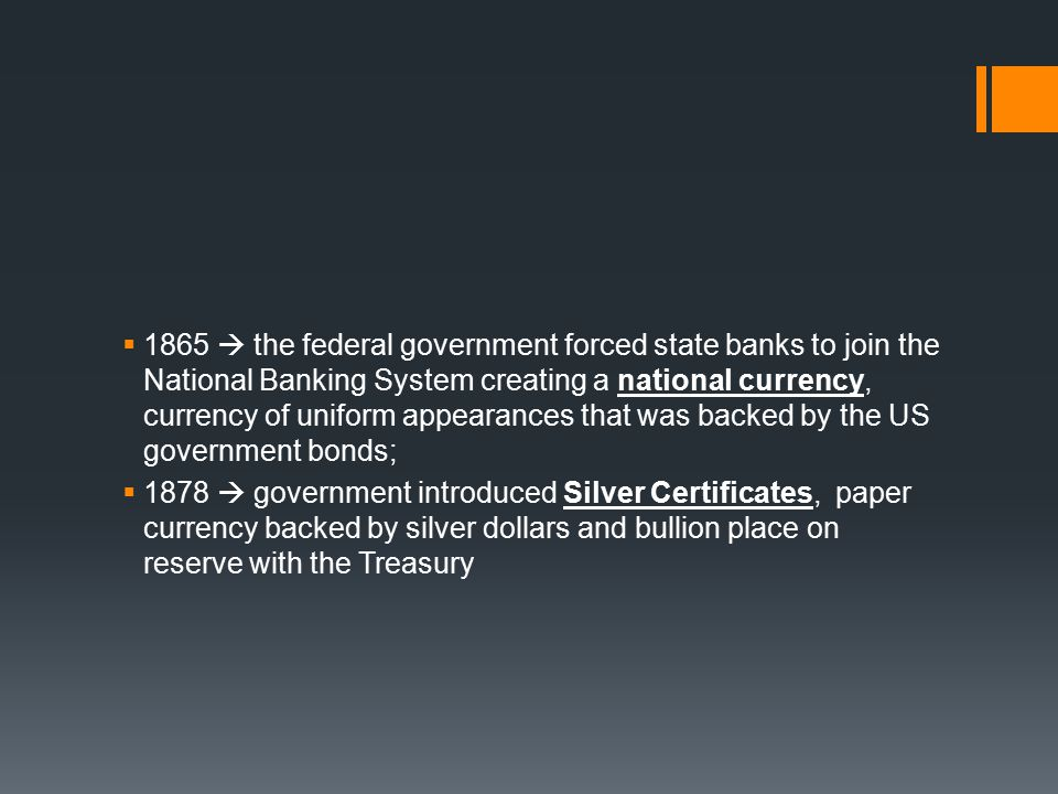  1865  the federal government forced state banks to join the National Banking System creating a national currency, currency of uniform appearances that was backed by the US government bonds;  1878  government introduced Silver Certificates, paper currency backed by silver dollars and bullion place on reserve with the Treasury