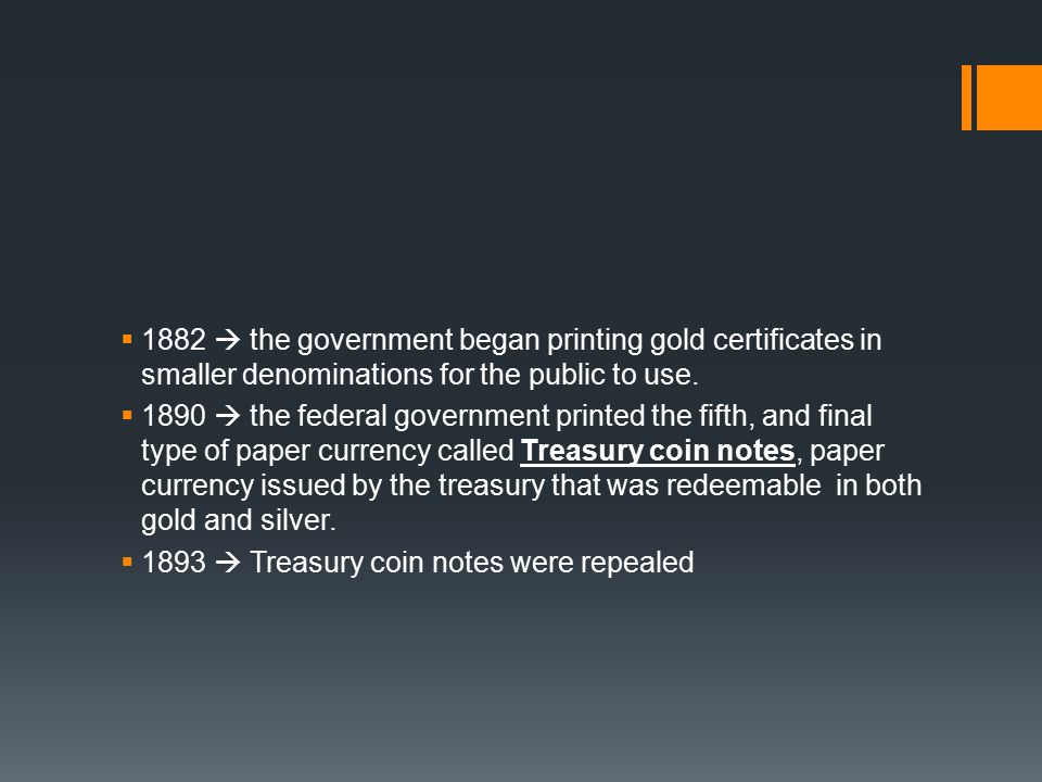  1882  the government began printing gold certificates in smaller denominations for the public to use.  1890  the federal government printed the f