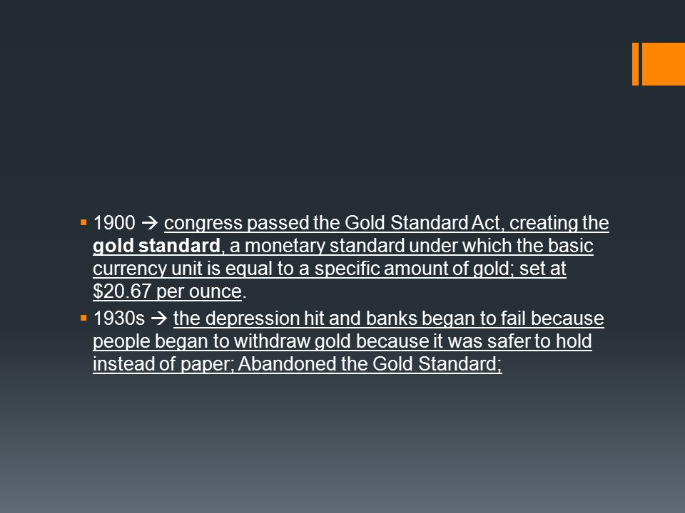  1900  congress passed the Gold Standard Act, creating the gold standard, a monetary standard under which the basic currency unit is equal to a specific amount of gold; set at $20.67 per ounce.
