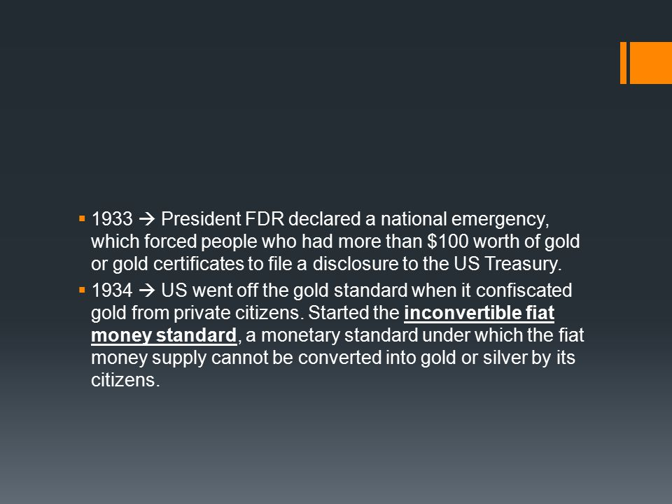 1933  President FDR declared a national emergency, which forced people who had more than $100 worth of gold or gold certificates to file a disclosure to the US Treasury.