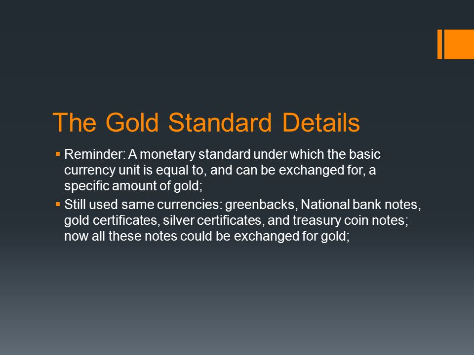 The Gold Standard Details  Reminder: A monetary standard under which the basic currency unit is equal to, and can be exchanged for, a specific amount of gold;  Still used same currencies: greenbacks, National bank notes, gold certificates, silver certificates, and treasury coin notes; now all these notes could be exchanged for gold;