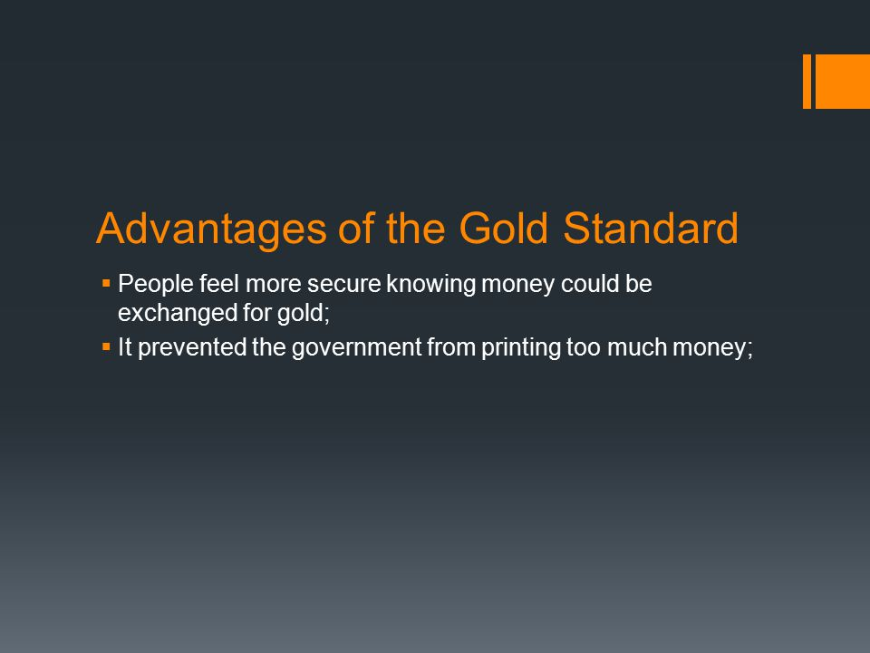 Advantages of the Gold Standard  People feel more secure knowing money could be exchanged for gold;  It prevented the government from printing too much money;