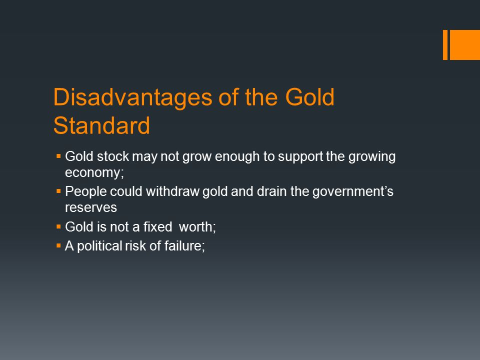 Disadvantages of the Gold Standard  Gold stock may not grow enough to support the growing economy;  People could withdraw gold and drain the government's reserves  Gold is not a fixed worth;  A political risk of failure;