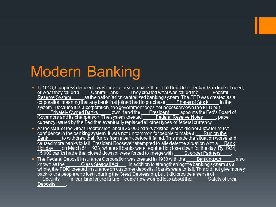 Modern Banking  In 1913, Congress decided it was time to create a bank that could lend to other banks in time of need, or what they called a ____Central Bank____.