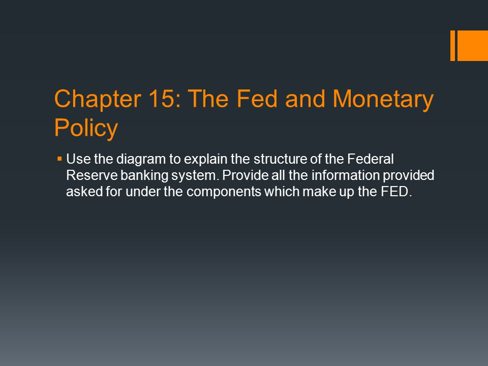 Chapter 15: The Fed and Monetary Policy  Use the diagram to explain the structure of the Federal Reserve banking system. Provide all the information