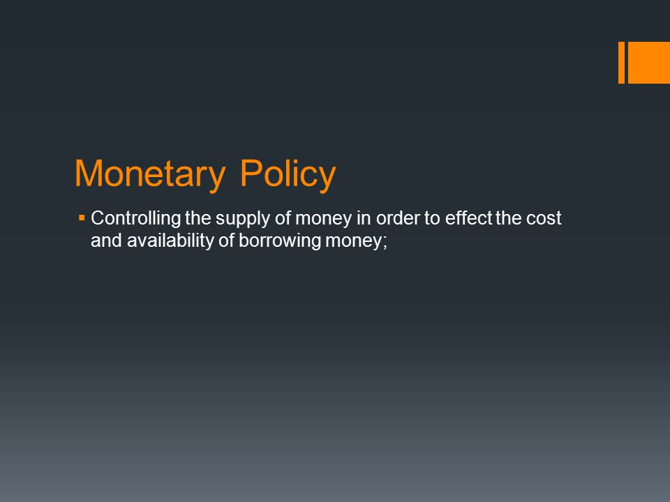 Monetary Policy  Controlling the supply of money in order to effect the cost and availability of borrowing money;