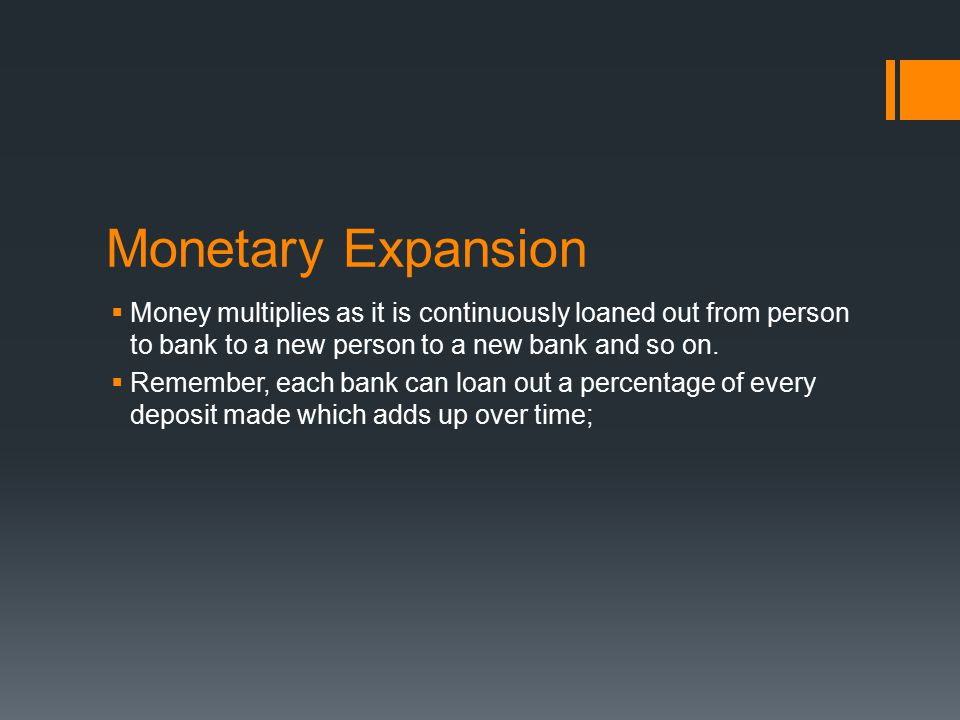 Monetary Expansion  Money multiplies as it is continuously loaned out from person to bank to a new person to a new bank and so on.  Remember, each b