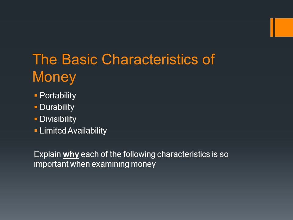 The Basic Characteristics of Money  Portability  Durability  Divisibility  Limited Availability Explain why each of the following characteristics is so important when examining money