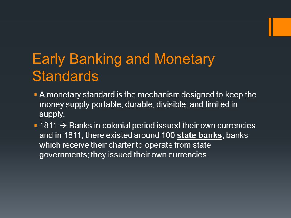 Early Banking and Monetary Standards  A monetary standard is the mechanism designed to keep the money supply portable, durable, divisible, and limited in supply.